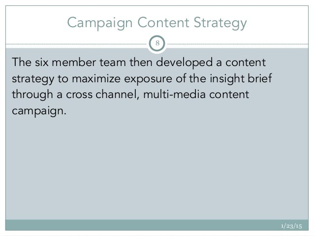 Campaign Content Strategy 1/23/15 8 The six member team then developed a content strategy to maximize exposure of the insi...