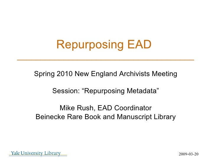 """Repurposing EAD  ______________________________________ 2009-03-20 Spring 2010 New England Archivists Meeting Session: """"Re..."""