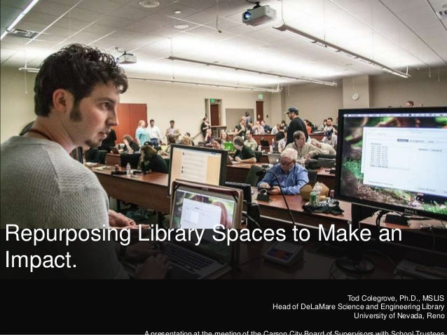 Repurposing Library Spaces to Make an Impact. Tod Colegrove, Ph.D., MSLIS Head of DeLaMare Science and Engineering Library...
