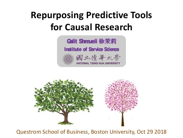 Repurposing Predictive Tools for Causal Research Questrom School of Business, Boston University, Oct 29 2018 Galit Shmueli...