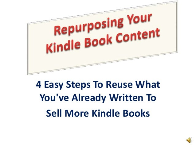4 Easy Steps To Reuse What You've Already Written To Sell More Kindle Books