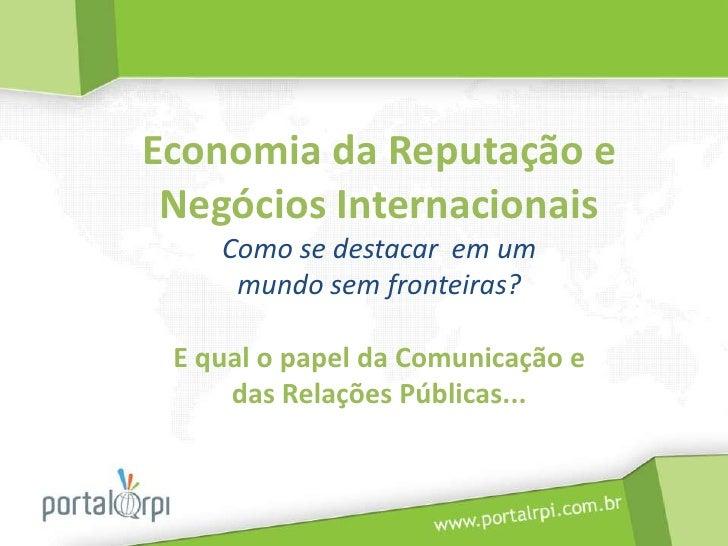 Economia da Reputação e Negócios InternacionaisComo se destacar em um mundo sem fronteiras?E qual o papel da Comunicação ...