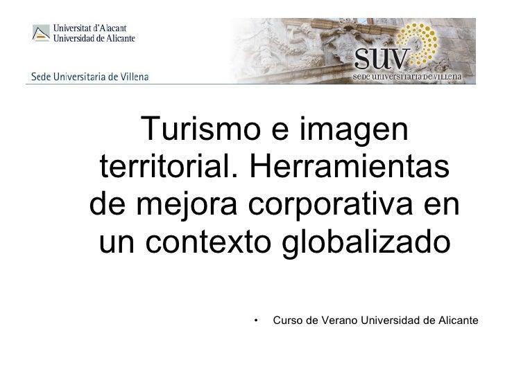 Turismo e imagen territorial. Herramientas de mejora corporativa en un contexto globalizado <ul><li>Curso de Verano Univer...