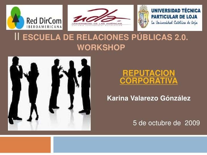II Escuela de Relaciones Públicas 2.0. Workshop<br />REPUTACION CORPORATIVA<br />Karina ValarezoGónzález<br />5 de octubre...