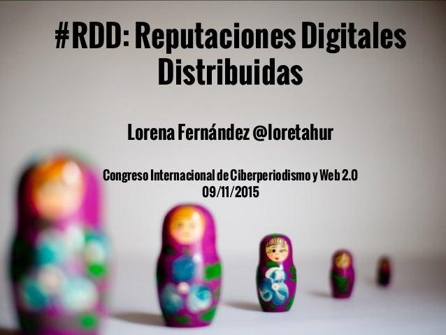 #RDD:ReputacionesDigitales Distribuidas LorenaFernández@loretahur CongresoInternacionaldeCiberperiodismoyWeb2.0 09/11/2015