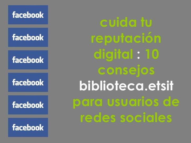 cuida tu reputación digital  :  10 consejos  biblioteca.etsit  para usuarios de redes sociales