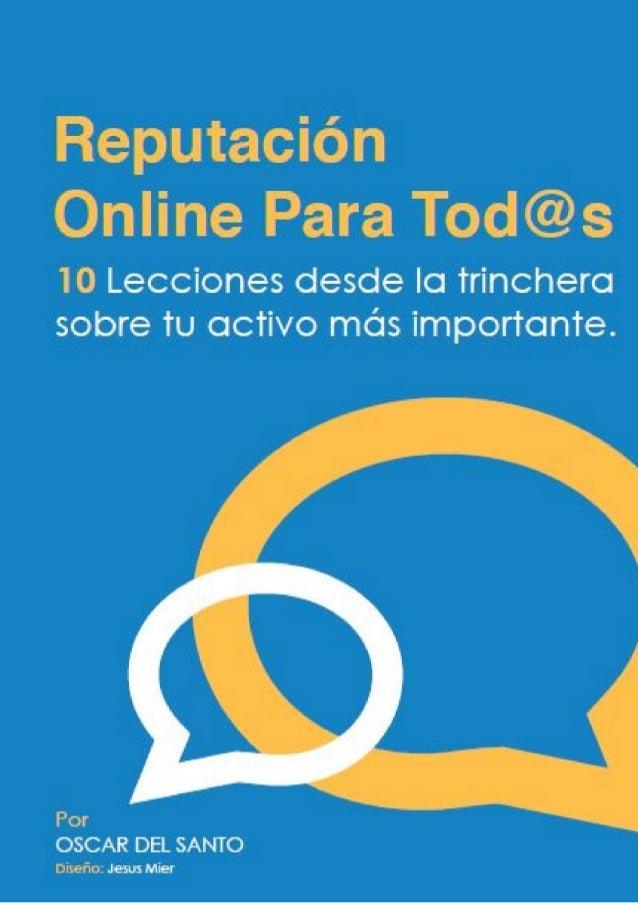 Reputación Online Para Tod@s  10 Lecciones desde la trinchera sobre tu activo más importante.  Por OSCAR DEL SANTO Diseño:...