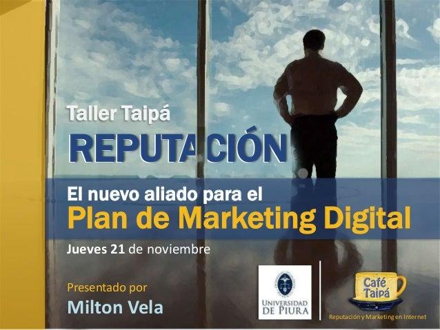Taller Taipá  REPUTACIÓN El nuevo aliado para el  Plan de Marketing Digital Jueves 21 de noviembre Presentado por  Milton ...