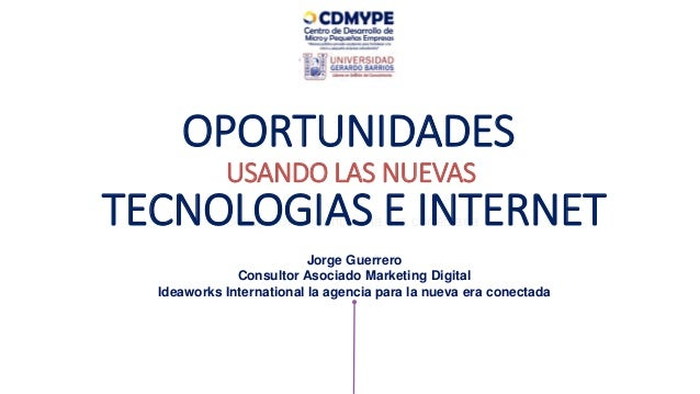 Disrupción al ritmo de la era conectada OPORTUNIDADES USANDO LAS NUEVAS Jorge Guerrero Consultor Asociado Marketing Digita...