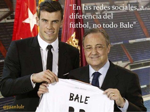 """""""En las redes sociales, a diferencia del fútbol, no todo Bale""""  @juanlulr"""