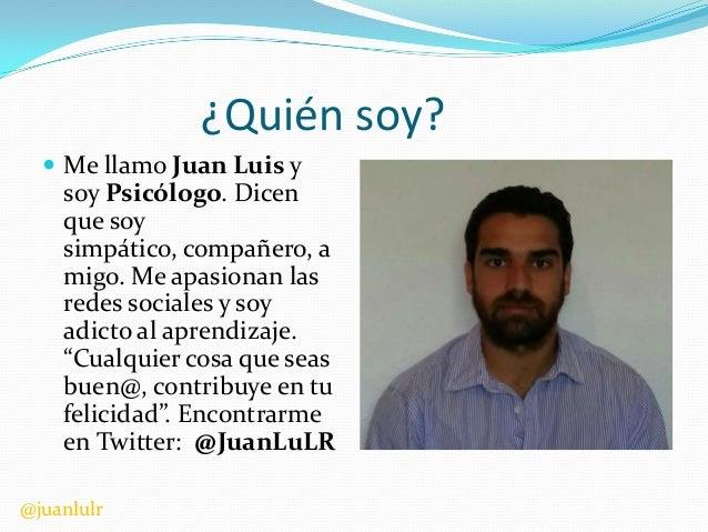 ¿Quién soy?  Me llamo Juan Luis y  soy Psicólogo. Dicen que soy simpático, compañero, a migo. Me apasionan las redes soci...