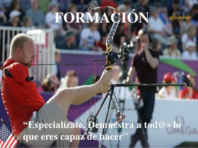 """FORMACIÓN  @juanlulr  """"Especialízate. Demuestra a tod@s lo que eres capaz de hacer"""""""