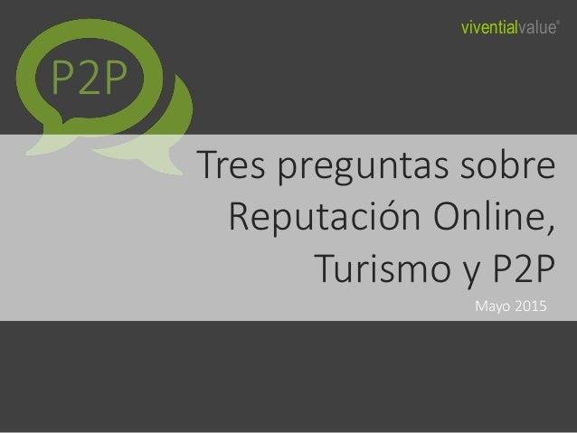 Tres preguntas sobre Reputación Online, Turismo y P2P Mayo 2015 P2P viventialvalue®