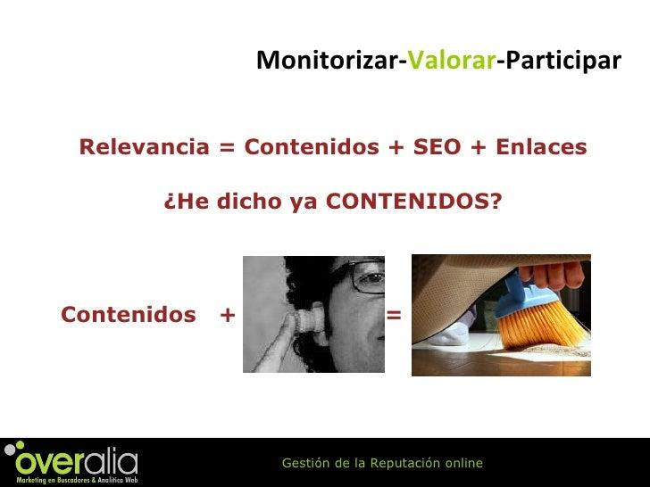 Relevancia = Contenidos + SEO + Enlaces ¿He dicho ya CONTENIDOS? Contenidos  +  = Monitorizar- Valorar -Participar