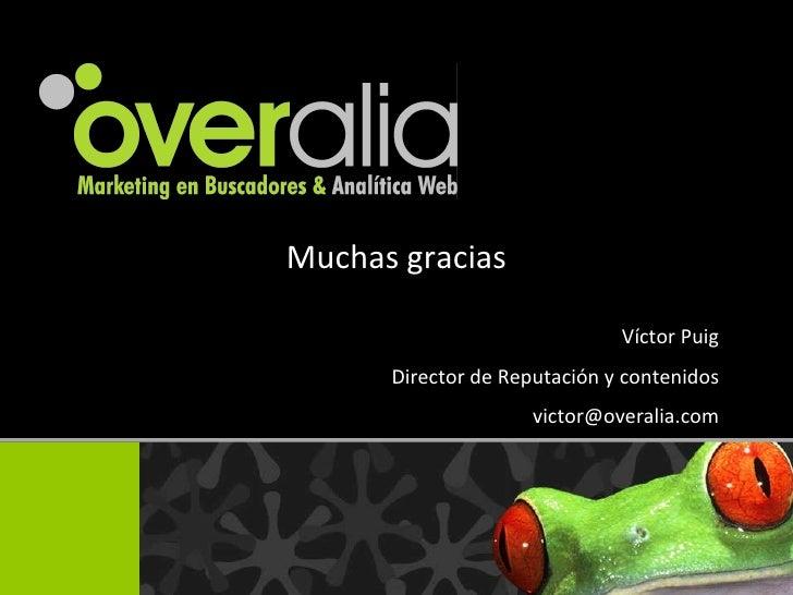 Muchas gracias V íctor Puig Director de Reputaci ón y contenidos [email_address]