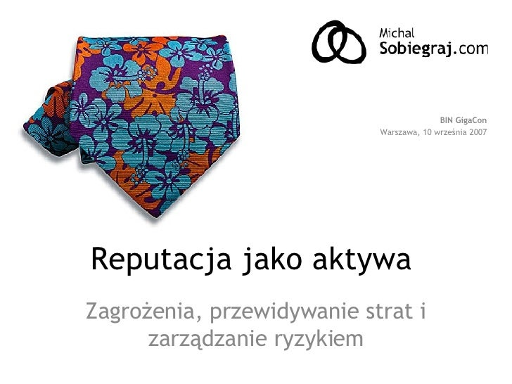 Reputacja jako aktywa  Zagrożenia, przewidywanie strat i zarządzanie ryzykiem BIN GigaCon Warszawa, 10 września 2007