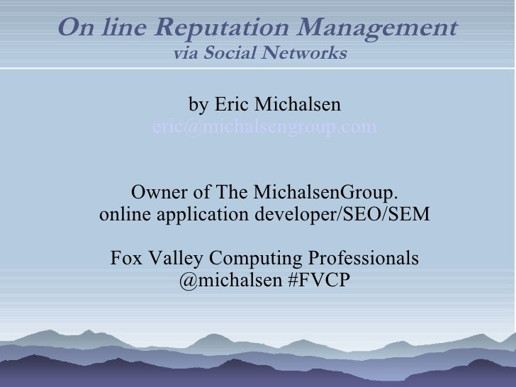 On line Reputation Management  via Social Networks <ul><ul><li>by Eric Michalsen </li></ul></ul><ul><ul><li>[email_address...