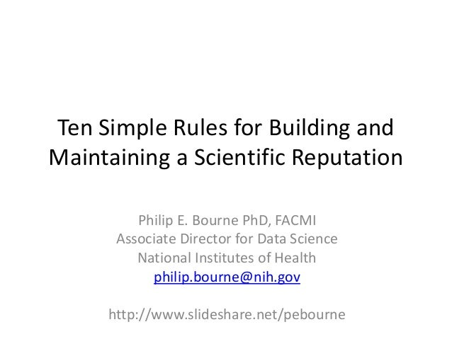 Ten Simple Rules for Building and Maintaining a Scientific Reputation Philip E. Bourne PhD, FACMI Associate Director for D...