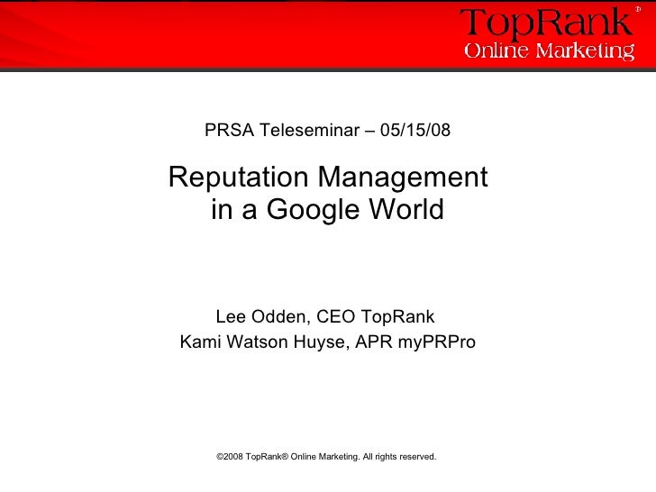 PRSA Teleseminar – 05/15/08 Reputation Management in a Google World Lee Odden, CEO TopRank  Kami Watson Huyse, APR myPRPro