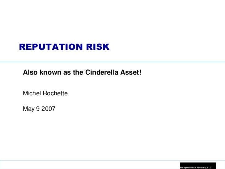 REPUTATION RISKAlso known as the Cinderella Asset!Michel RochetteMay 9 2007                                      Enterpris...