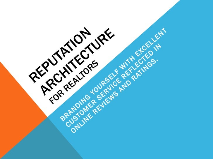 REPUTATION ARCHITECTURE  FOR REALTORS BRANDING YOURSELF WITH EXCELLENT CUSTOMER SERVICE REFLECTED IN ONLINE REVIEWS AND RA...