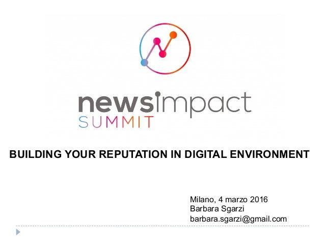 BUILDING YOUR REPUTATION IN DIGITAL ENVIRONMENT Milano, 4 marzo 2016 Barbara Sgarzi barbara.sgarzi@gmail.com