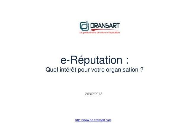 e-Réputation : Quel intérêt pour votre organisation ? http://www.dd-dransart.com 26/02/2015