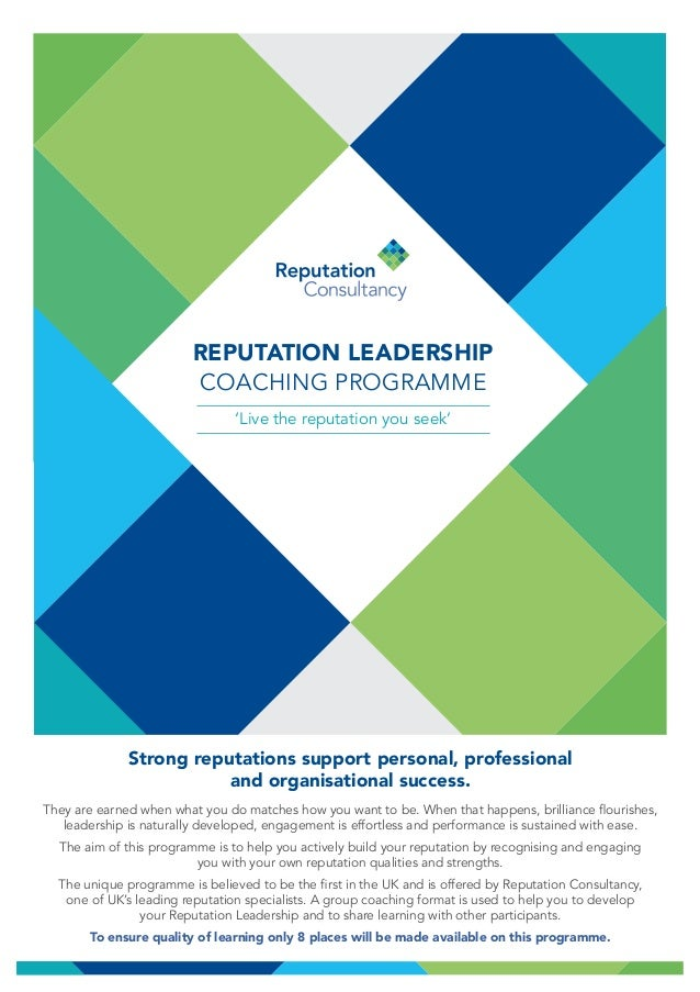 REPUTATION LEADERSHIP COACHING PROGRAMME 'Live the reputation you seek' Strong reputations support personal, professional ...