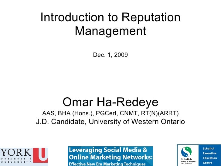 Introduction to Reputation Management Dec. 1, 2009 Omar Ha-Redeye AAS, BHA (Hons.), PGCert, CNMT, RT(N)(ARRT) J.D. Candida...