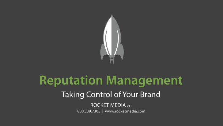 Reputation Management    Taking Control of Your Brand              ROCKET MEDIA v1.0        800.339.7305 | www.rocketmedia...