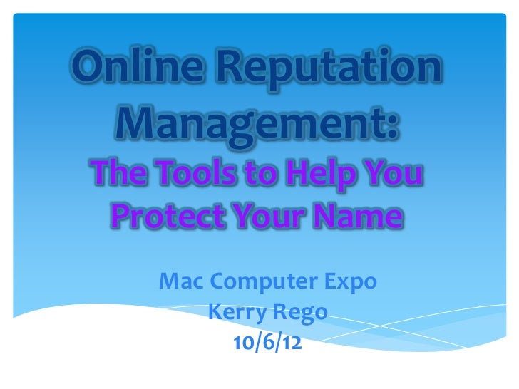 Online Reputation Management:The Tools to Help You Protect Your Name    Mac Computer Expo        Kerry Rego          10/6/12