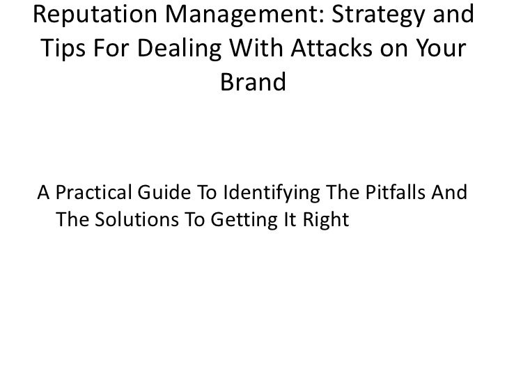 Reputation Management: Strategy and Tips For Dealing With Attacks on Your Brand<br />A Practical Guide To Identifying The ...