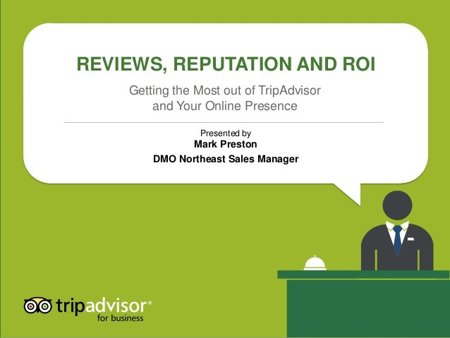 REVIEWS, REPUTATION AND ROI Presented by Mark Preston DMO Northeast Sales Manager Getting the Most out of TripAdvisor and ...