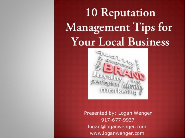 10 ReputationManagement Tips for Your Local Business   Presented by: Logan Wenger          917-677-9937    logan@loganweng...
