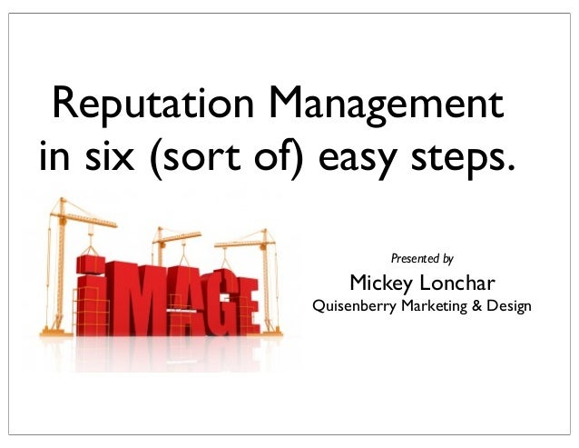 Reputation Management in six (sort of) easy steps. Presented by  Mickey Lonchar Quisenberry Marketing & Design