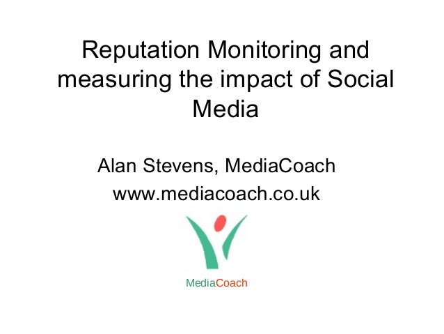 Reputation Monitoring and measuring the impact of Social Media Alan Stevens, MediaCoach www.mediacoach.co.uk MediaCoach