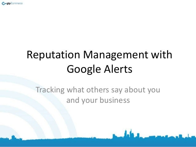 Reputation Management with Google Alerts Tracking what others say about you and your business