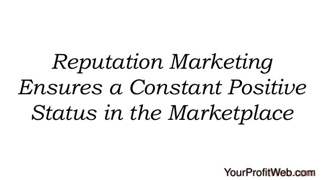 Reputation Marketing Ensures a Constant Positive Status in the Marketplace YourProfitWeb.com