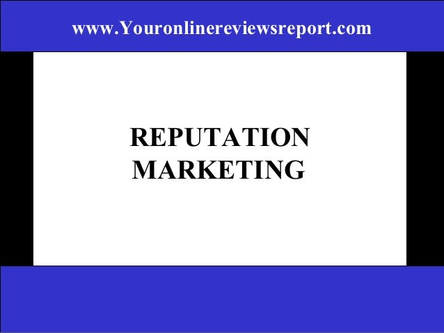 www.Youronlinereviewsreport.com  REPUTATION MARKETING