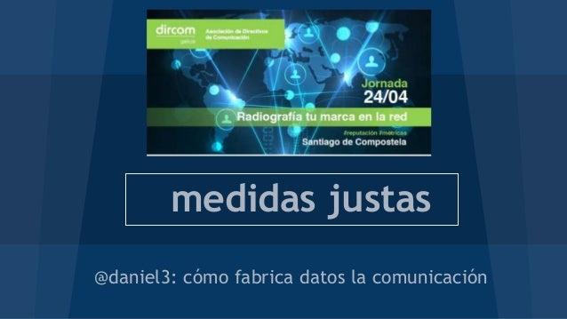 medidas justas @daniel3: cómo fabrica datos la comunicación