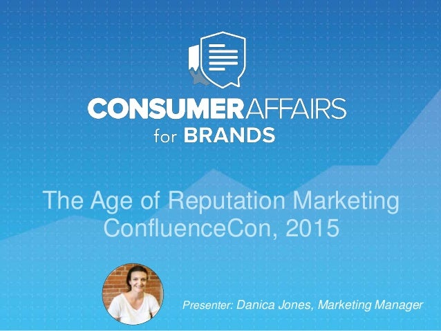 The Age of Reputation Marketing ConfluenceCon, 2015 Presenter: Danica Jones, Marketing Manager