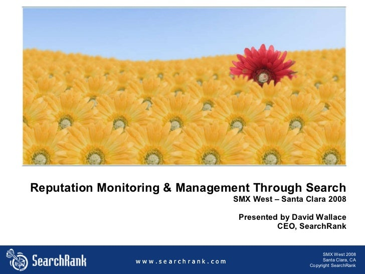 Reputation Monitoring & Management Through Search SMX West – Santa Clara 2008 Presented by David Wallace CEO, SearchRank w...