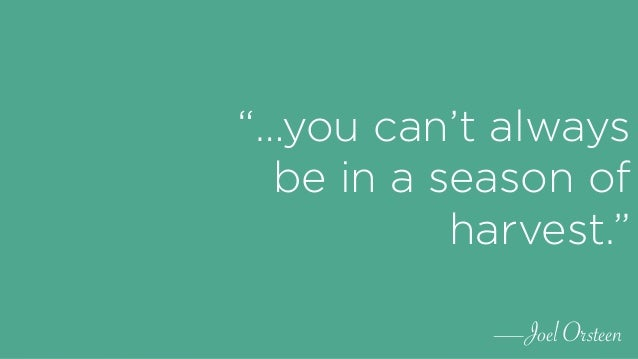 """""""…you can't always be in a season of harvest."""" —Joel Orsteen"""