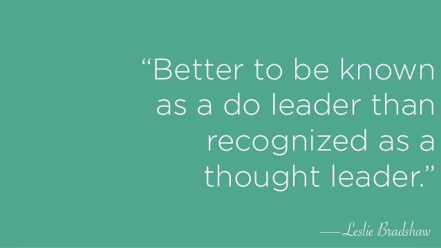 """""""Better to be known as a do leader than recognized as a thought leader."""" —Leslie Bradshaw"""