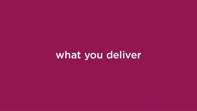 what you deliver