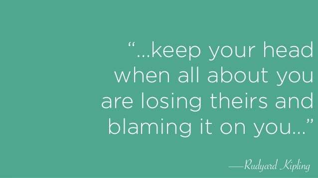 """""""…keep your head when all about you are losing theirs and blaming it on you…"""" —Rudyard Kipling"""