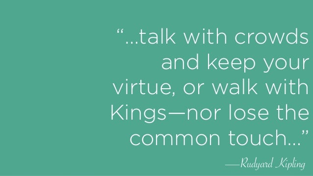 """""""…talk with crowds and keep your virtue, or walk with Kings—nor lose the common touch…"""" —Rudyard Kipling"""