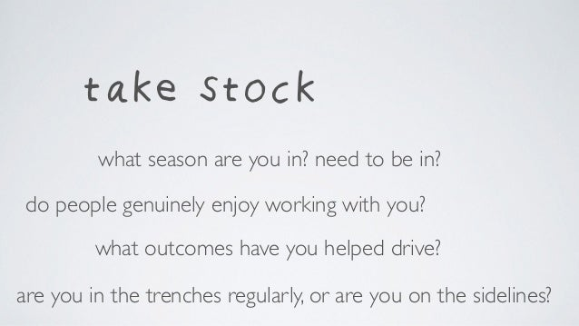 take stock what outcomes have you helped drive? do people genuinely enjoy working with you? are you in the trenches regula...