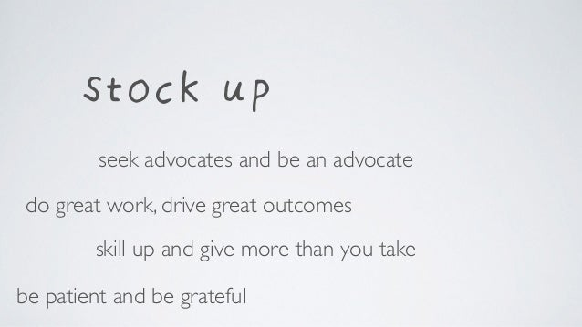 stock up skill up and give more than you take do great work, drive great outcomes be patient and be grateful seek advocate...