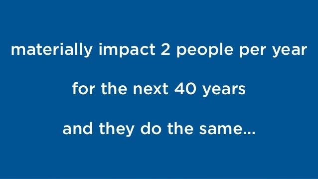 materially impact 2 people per year for the next 40 years and they do the same…
